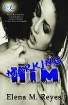 Marking Him - Marked Series, #2 ebook by Elena M. Reyes