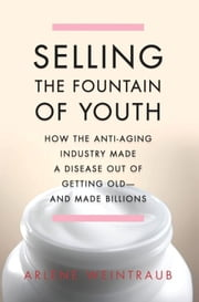 Selling the Fountain of Youth - How the Anti-Aging Industry Made a Disease Out of Getting Old-And Made Billions ebook by Arlene Weintraub