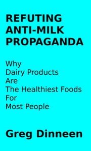 Refuting Anti-Milk Propaganda Why Dairy Products Are The Healthiest Foods For Most People ebook by Greg Dinneen