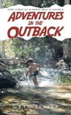 Adventures in the Outback - Short stories set in remote areas of Australia ebook by