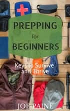 Prepping for Beginners: Keys to Survive and Thrive ebook by Joe Paine
