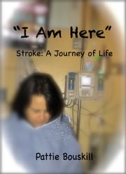 """I Am Here"" Stroke: A Journey of Life ebook by Pattie Bouskill"