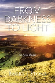 From Darkness to Light - The Power of Good ebook by Barry J Stone