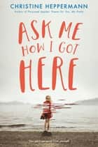 Ask Me How I Got Here ebook by Christine Heppermann