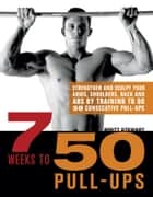 7 Weeks to 50 Pull-Ups - Strengthen and Sculpt Your Arms, Shoulders, Back, and Abs by Training to Do 50 Consecutive Pull-Ups ebook by