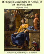 The English Stage: Being an Account of the Victorian Drama ebook by Augustin Filon