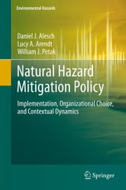 Natural Hazard Mitigation Policy - Implementation, Organizational Choice, and Contextual Dynamics ebook by Daniel J. Alesch,Lucy A. Arendt,William J. Petak