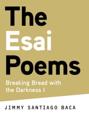 The Esai Poems - Breaking Bread with the Darkness I ebook by Jimmy Santiago Baca,Foreword by Carolyn Forché