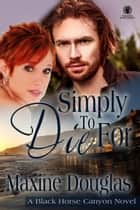 Simply to Die For - A Black Horse Canyon Novel ebook by Maxine Douglas