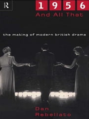 1956 and All That - The Making of Modern British Drama ebook by Dan Rebellato