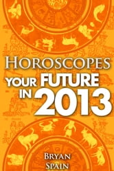 Horoscopes - Your Future in 2013 ebook by Bryan Spain