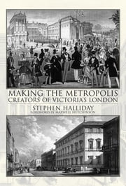 Making the Metropolis - Creators of Victoria's London ebook by Stephen Halliday
