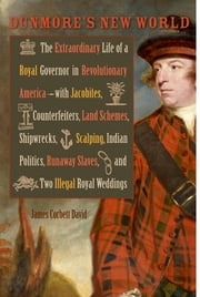 Dunmore's New World - The Extraordinary Life of a Royal Governor in Revolutionary America--with Jacobites, Counterfeiters, Land Schemes, Shipwrecks, Scalping, Indian Politics, Runaway Slaves, and Two Illegal Royal Weddings ebook by James Corbett David