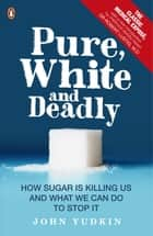 Pure, White and Deadly - How Sugar Is Killing Us and What We Can Do to Stop It ebook by John Yudkin, Robert Lustig