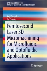 Femtosecond Laser 3D Micromachining for Microfluidic and Optofluidic Applications ebook by Koji Sugioka,Ya Cheng