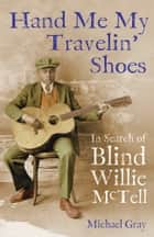 Hand Me My Travelin' Shoes: In Search of Blind Willie McTell ebook by Michael Gray