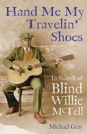 Hand Me My Travelin' Shoes: In Search of Blind Willie McTell - In Search of Blind Willie McTell ebook by Michael Gray