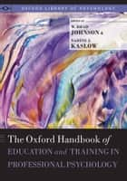 The Oxford Handbook of Education and Training in Professional Psychology ebook by W. Brad Johnson, Ph.D.,Nadine Kaslow, Ph.D.