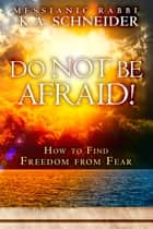 Do Not Be Afraid! - How to Find Freedom from Fear ebook by Rabbi K.A. Schneider