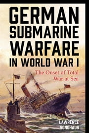 German Submarine Warfare in World War I - The Onset of Total War at Sea ebook by Lawrence Sondhaus