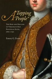 "A ""Topping People"" - The Rise and Decline of Virginia's Old Political Elite, 1680-1790 ebook by Emory G. Evans"