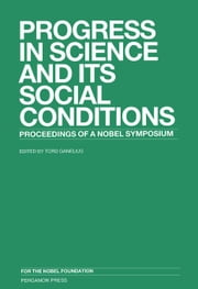 Progress in Science and Its Social Conditions: Nobel Symposium 58 Held at Lidingö, Sweden, 15-19 August 1983 ebook by Ganelius, Tord