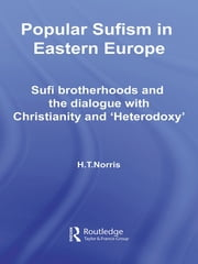 Popular Sufism in Eastern Europe - Sufi Brotherhoods and the Dialogue with Christianity and 'Heterodoxy' ebook by H T Norris