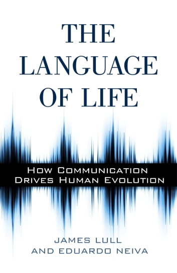The Language of Life - How Communication Drives Human Evolution ebook by James Lull,Eduardo Neiva