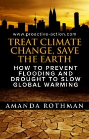 Treat Climate Change, Save the Earth: How to Prevent Flooding and Drought to Slow Global Warming ebook by Amanda Rothman