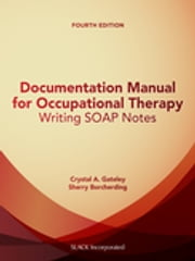 Documentation Manual for Occupational Therapy - Writing SOAP Notes, Fourth Edition ebook by Crystal Gateley, Sherry Borcherding