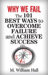 Why We Fail: The 101 Best Ways to Overcome Failure and Achieve Success ebook by M. William Hall
