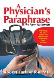 Physician's Paraphrase, A - The New Testament ebook by Robert Earl Bolton, MD