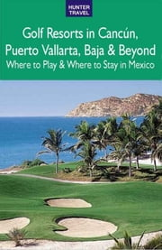 Golf Resorts in Cancún, Puerto Vallarta, Baja & Beyond: Where to Play & Where to Stay in Mexico ebook by Jim  Nicol