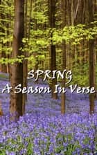 Spring, A Season In Verse ebook by William Wordsworth, Robert Louis Stevenson, Thomas Hardy,...