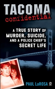 Tacoma Confidential - A True Story of Murder, Suicide, and a Police Chief's Secret Life ebook by Paul LaRosa
