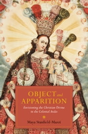 Object and Apparition - Envisioning the Christian Divine in the Colonial Andes ebook by Maya Stanfield-Mazzi