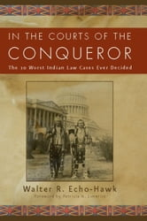 In the Courts of the Conqueror: The 10 Worst Indian Law Cases Ever Decided ebook by Echo-Hawk, Walter