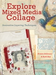 Explore Mixed Media Collage - Innovative Layering Techniques ebook by Kristen Robinson,Ruth Rae