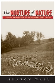 The Nurture of Nature - Childhood, Antimodernism, and Ontario Summer Camps, 1920-55 ebook by Sharon Wall