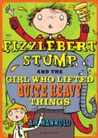Fizzlebert Stump and the Girl Who Lifted Quite Heavy Things eBook by A.F. Harrold, Sarah Horne