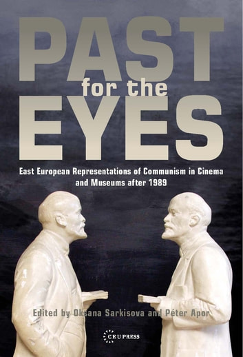 Past for the Eyes - East European Representations of Communism in Cinema and Museums after 1989 ebook by Oksana Sarkisova,Péter Apor
