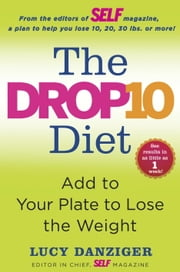 The Drop 10 Diet - Add to Your Plate to Lose the Weight ebook by Lucy Danziger