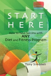 Start Here: How to Have Success with ANY Diet and Fitness Program ebook by Tony Simoneli
