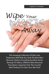 Wipe Your Warts Away - This Amazing Collection Of Skin Care Treatments Will Help You Seek The Best Wart Remover Options Including Excellent Home Remedy For Warts, Different Wart Removal Procedures, Supreme Over The Counter Wart Products To Clear Your Skin Fast! ebook by Eugene A. Ostrander