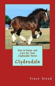How to Raise and Care for Your Clydesdale Horse ebook by Vince Stead