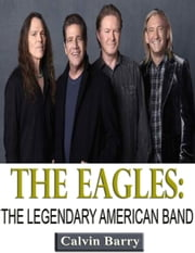 The Eagles: The Legendary American Band ebook by Calvin Barry