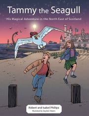 Tammy the Seagull - His Magical Adventure in the North East of Scotland ebook by Robert & Isabel Phillips