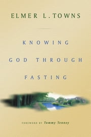 Knowing God Through Fasting ebook by Elmer Towns