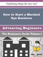 How to Start a Mordant Dye Business (Beginners Guide) ebook by Marti Fairchild
