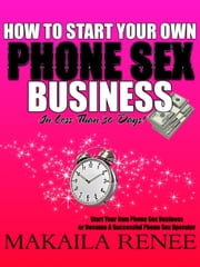 How To Start Your Own Phone Sex Business ebook by Makaila Renee
